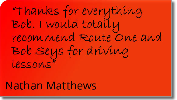 Testimonial from a Thetford pupil = Thanks for everything Bob; I would totally recommend Route One and Bob Seys for driving lessons