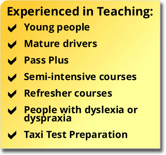 Experienced in teaching young people, mature drivers, Pass Plus, semi-intensive courses, refresher courses, people with dyslexia or dyspraxia, taxi test preparation